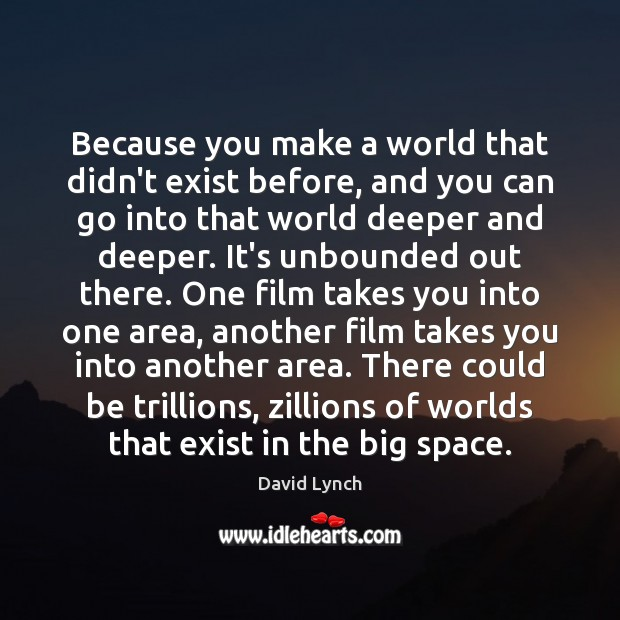 Because you make a world that didn't exist before, and you can Image