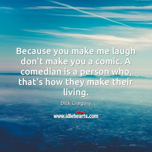 Because you make me laugh don't make you a comic. A comedian Dick Gregory Picture Quote