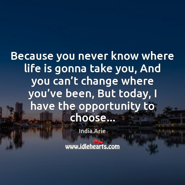 Because you never know where life is gonna take you, And you India.Arie Picture Quote