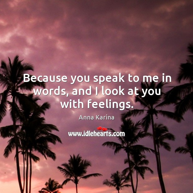 Image, Because you speak to me in words, and I look at you with feelings.