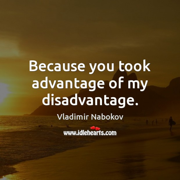 Because you took advantage of my disadvantage. Image