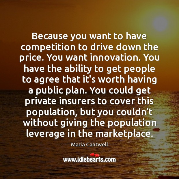 Because you want to have competition to drive down the price. You Maria Cantwell Picture Quote