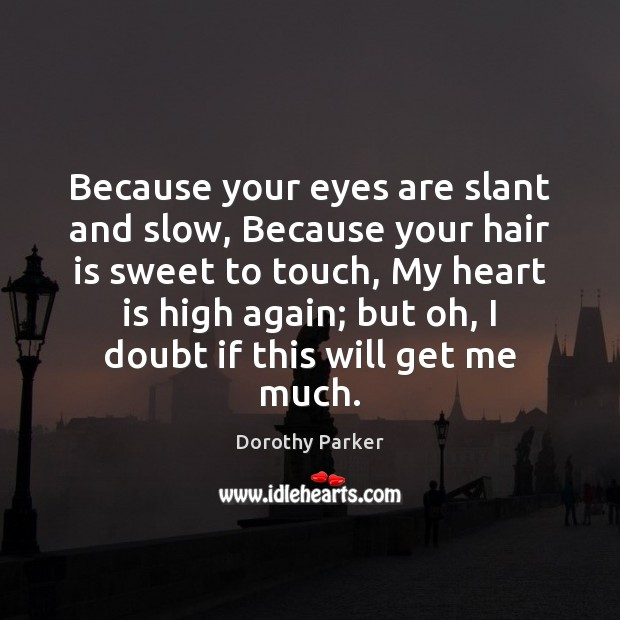 Because your eyes are slant and slow, Because your hair is sweet Dorothy Parker Picture Quote