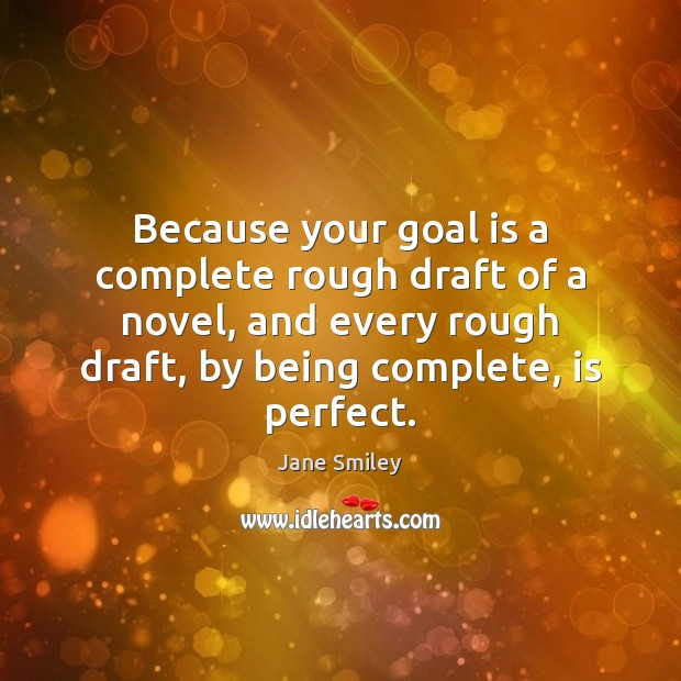 Because your goal is a complete rough draft of a novel, and Jane Smiley Picture Quote