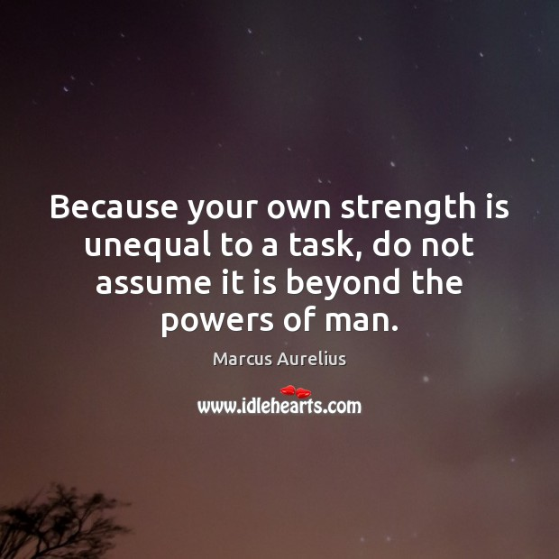 Because your own strength is unequal to a task, do not assume Strength Quotes Image