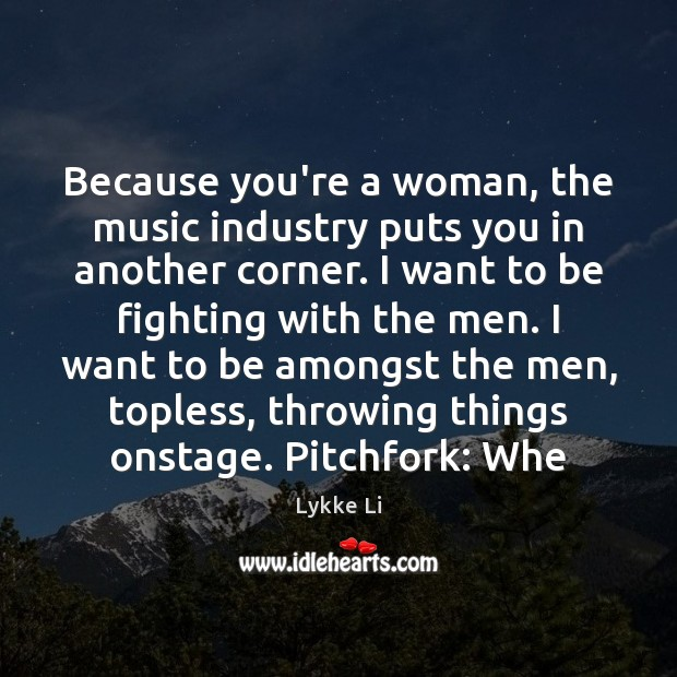 Because you're a woman, the music industry puts you in another corner. Lykke Li Picture Quote