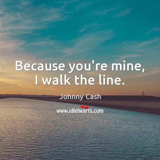 Because you're mine, I walk the line. Johnny Cash Picture Quote