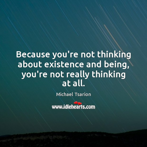 Because you're not thinking about existence and being, you're not really thinking at all. Image