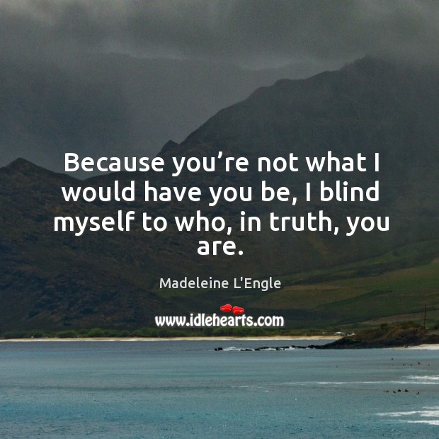 Because you're not what I would have you be, I blind myself to who, in truth, you are. Image