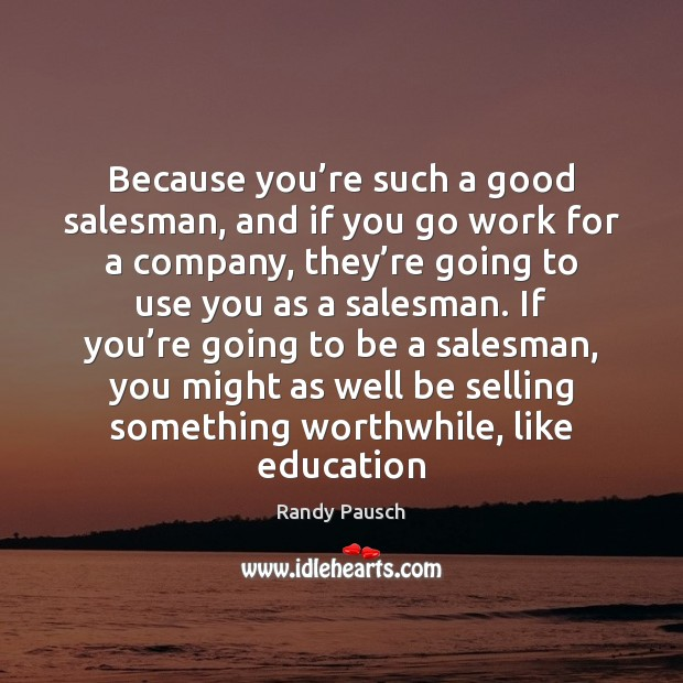 Because you're such a good salesman, and if you go work Randy Pausch Picture Quote