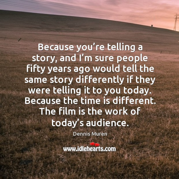 Because you're telling a story, and I'm sure people fifty years ago would tell the same story differently Image
