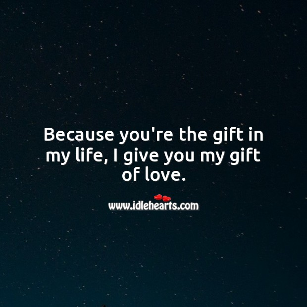 Because you're the gift in my life, I give you my gift of love. Gift Quotes Image