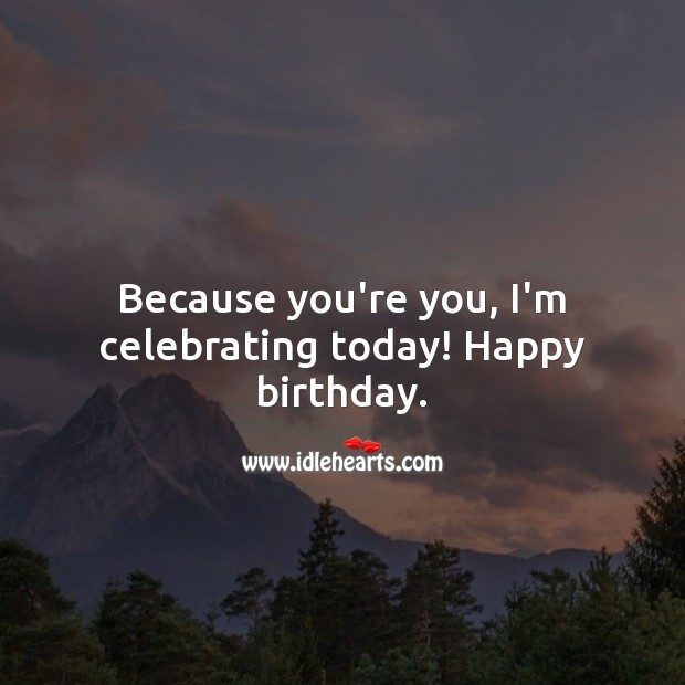 Because you're you, I'm celebrating today! Happy birthday. Image