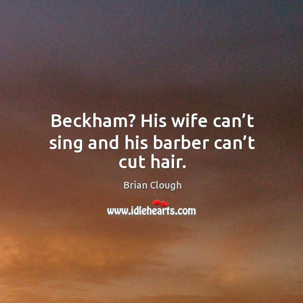 Beckham? his wife can't sing and his barber can't cut hair. Image