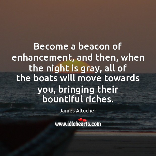 Become a beacon of enhancement, and then, when the night is gray, James Altucher Picture Quote