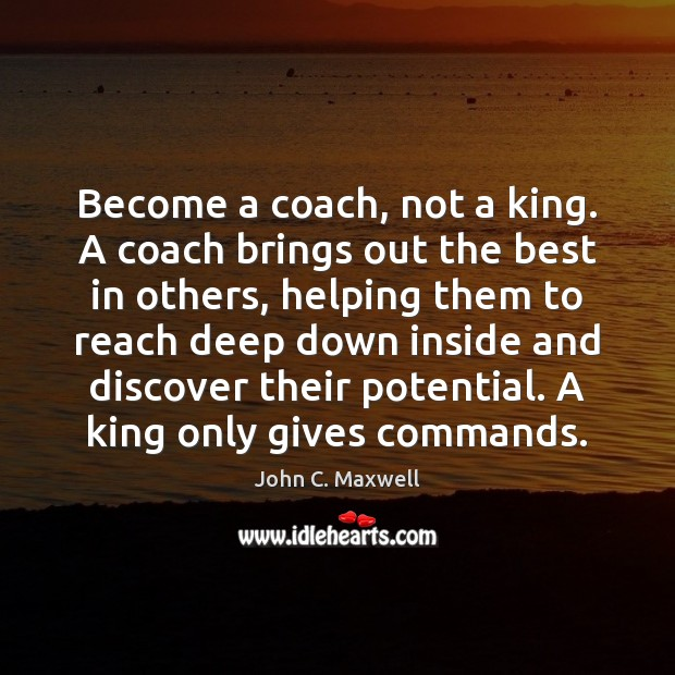 Become a coach, not a king. A coach brings out the best Image
