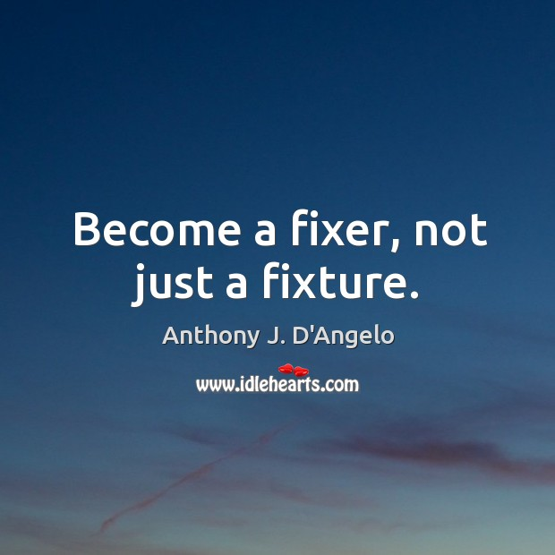 Image, Become a fixer, not just a fixture.