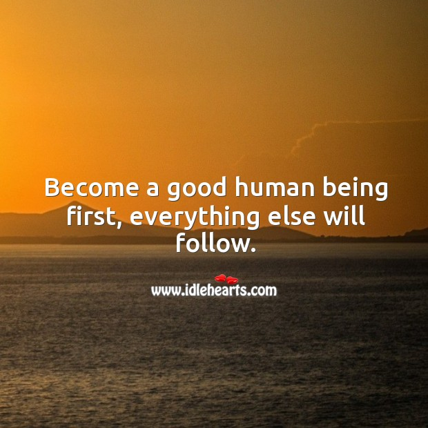 Image, Become a good human being first, everything else will follow.