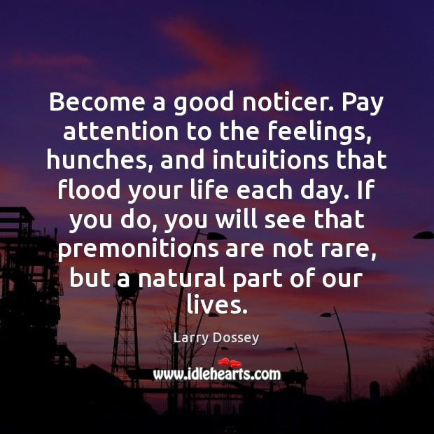 Become a good noticer. Pay attention to the feelings, hunches, and intuitions Larry Dossey Picture Quote