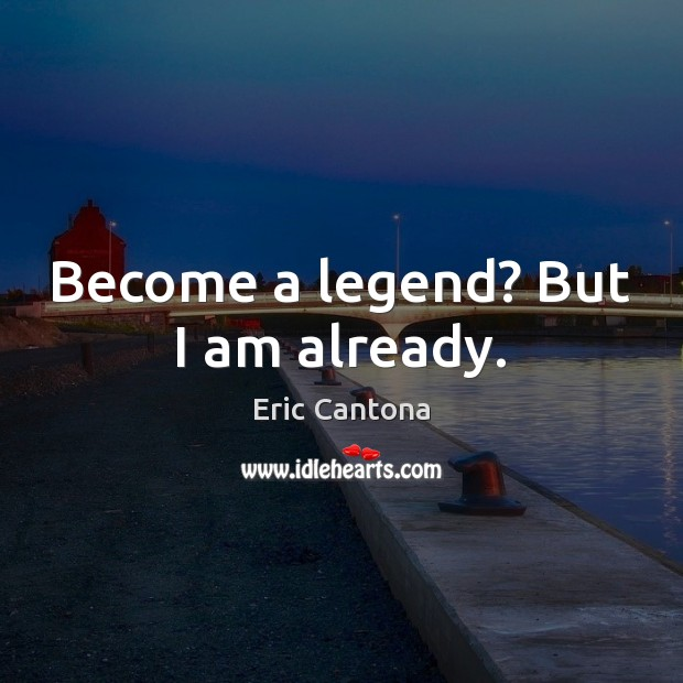 Become a legend? But I am already. Eric Cantona Picture Quote