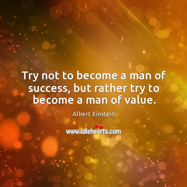 Image, Try not to become a man of success, but rather try to become a man of value.