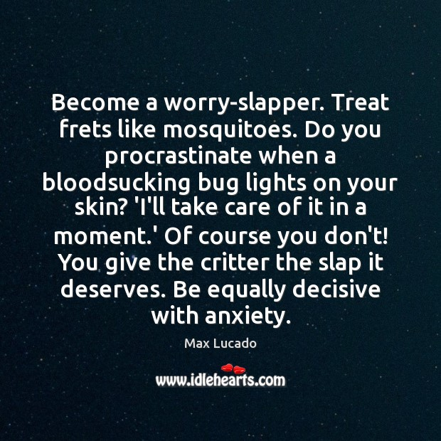 Become a worry-slapper. Treat frets like mosquitoes. Do you procrastinate when a Max Lucado Picture Quote