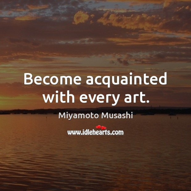 Become acquainted with every art. Miyamoto Musashi Picture Quote