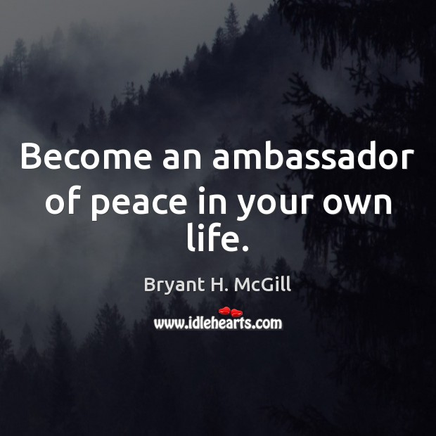 Become an ambassador of peace in your own life. Bryant H. McGill Picture Quote