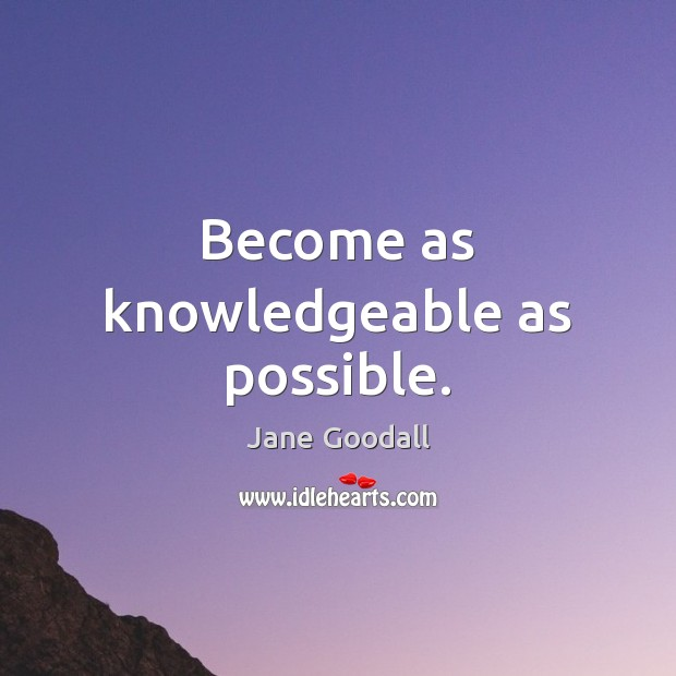 Image, Become as knowledgeable as possible.