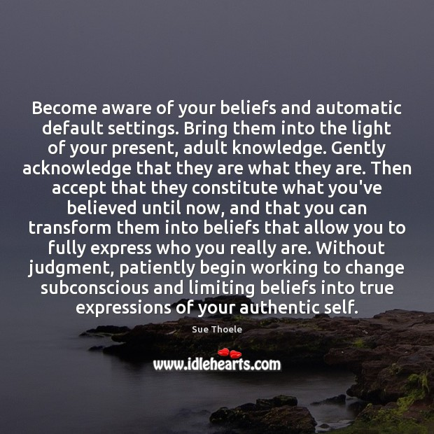 Become aware of your beliefs and automatic default settings. Bring them into Sue Thoele Picture Quote