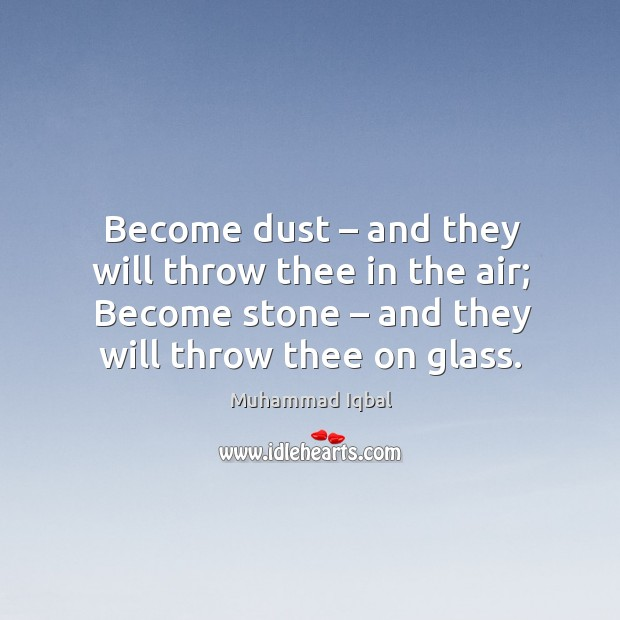 Become dust – and they will throw thee in the air; become stone – and they will throw thee on glass. Image