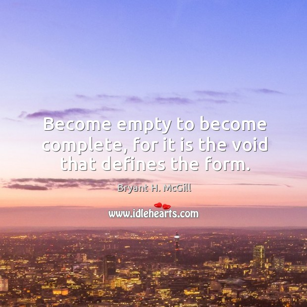 Become empty to become complete, for it is the void that defines the form. Image
