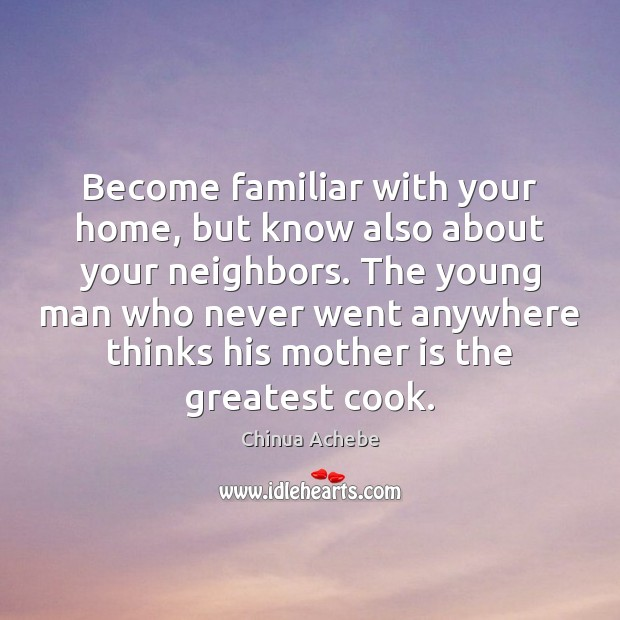 Become familiar with your home, but know also about your neighbors. The Chinua Achebe Picture Quote