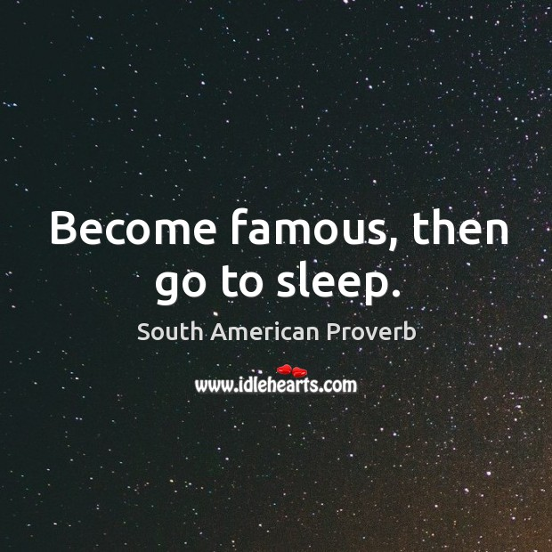 Become famous, then go to sleep. South American Proverbs Image