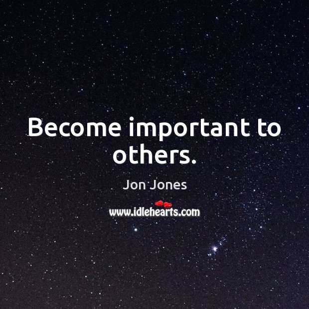 Become important to others. Jon Jones Picture Quote