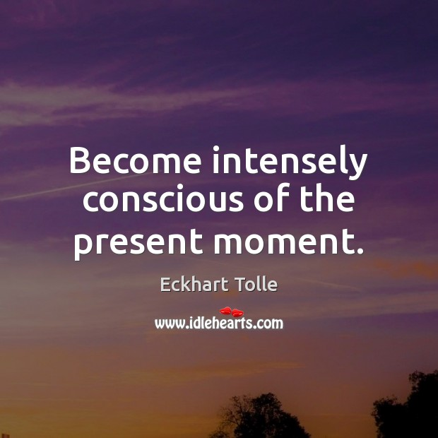 Image, Become intensely conscious of the present moment.