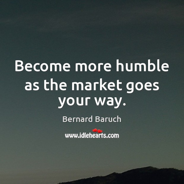 Image, Become more humble as the market goes your way.