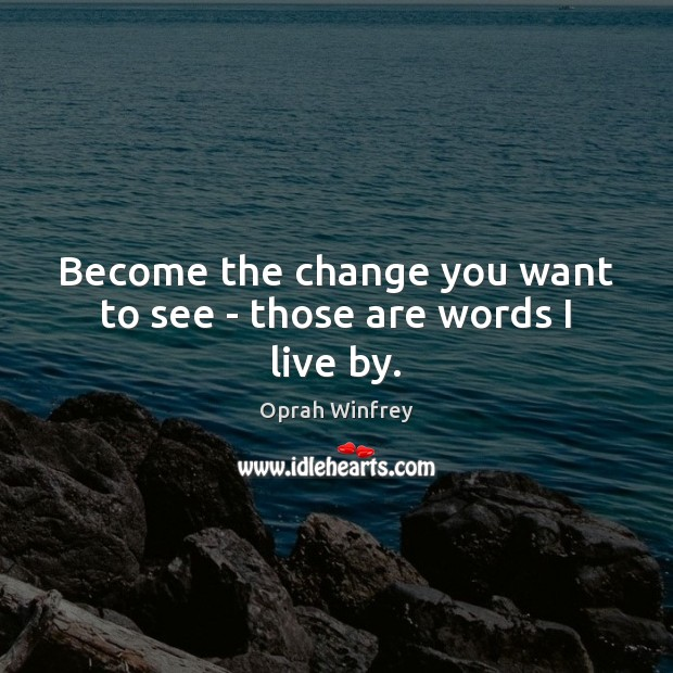 Become the change you want to see – those are words I live by. Image