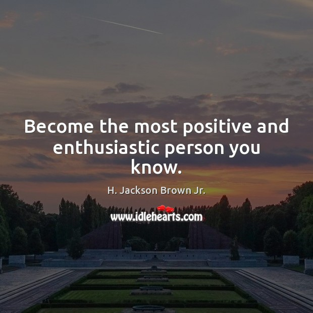 Become the most positive and enthusiastic person you know. H. Jackson Brown Jr. Picture Quote