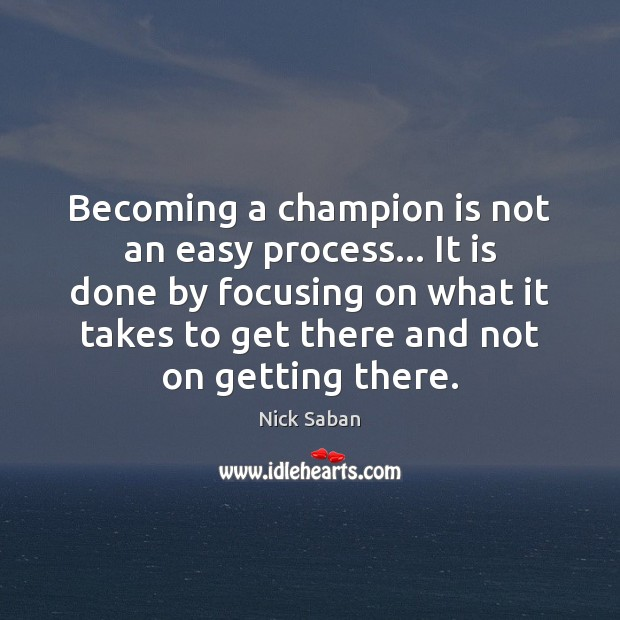 Nick Saban Picture Quote image saying: Becoming a champion is not an easy process… It is done by