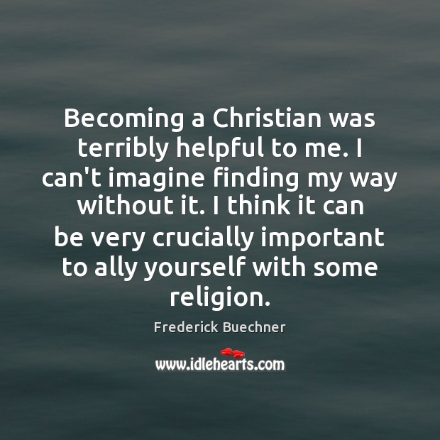 Becoming a Christian was terribly helpful to me. I can't imagine finding Frederick Buechner Picture Quote