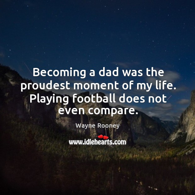 Becoming a dad was the proudest moment of my life. Playing football does not even compare. Wayne Rooney Picture Quote