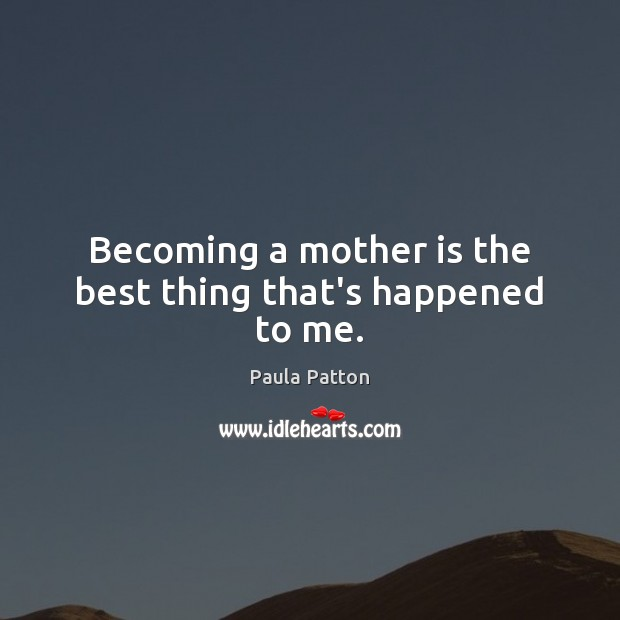 Becoming a mother is the best thing that's happened to me. Image