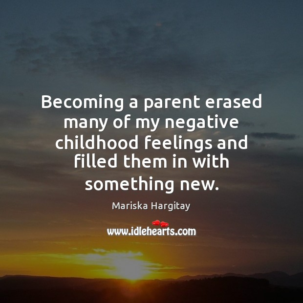 Becoming a parent erased many of my negative childhood feelings and filled Mariska Hargitay Picture Quote