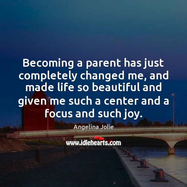 Image, Becoming a parent has just completely changed me, and made life so
