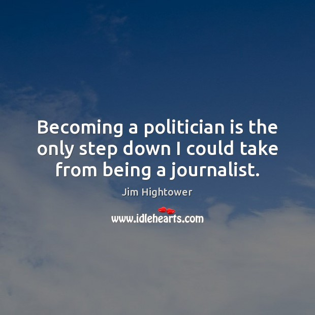 Becoming a politician is the only step down I could take from being a journalist. Jim Hightower Picture Quote