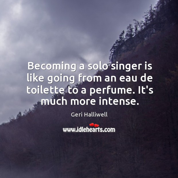 Becoming a solo singer is like going from an eau de toilette Geri Halliwell Picture Quote