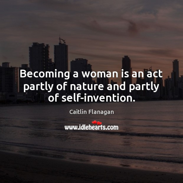 Image, Becoming a woman is an act partly of nature and partly of self-invention.