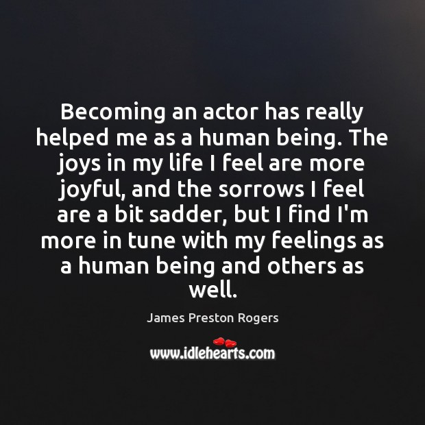 Becoming an actor has really helped me as a human being. The Image