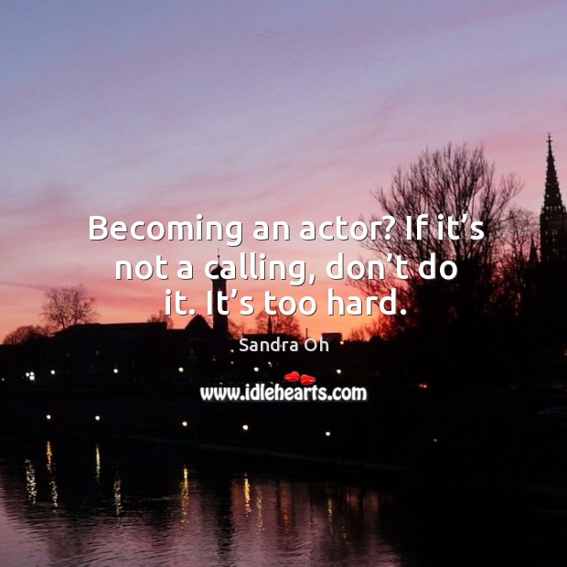 Becoming an actor? if it's not a calling, don't do it. It's too hard. Sandra Oh Picture Quote